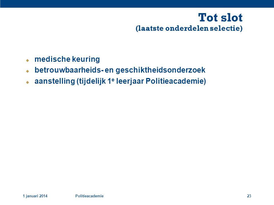 Tot slot (laatste onderdelen selectie) 1 januari 2014Politieacademie23  medische keuring  betrouwbaarheids- en geschiktheidsonderzoek  aanstelling