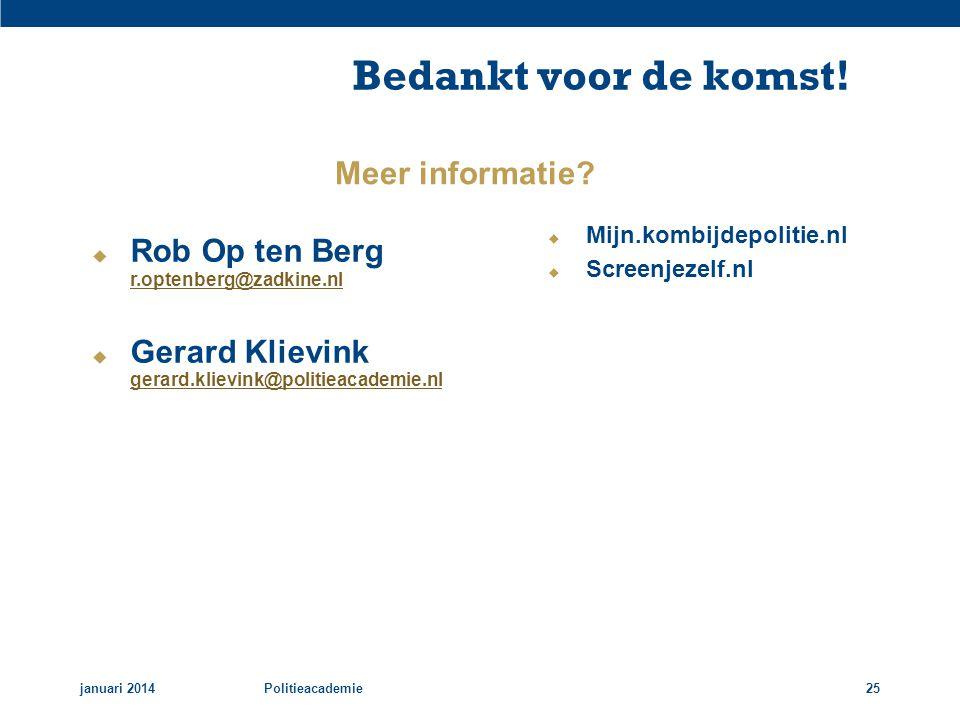 Bedankt voor de komst! januari 2014Politieacademie25  Rob Op ten Berg r.optenberg@zadkine.nl r.optenberg@zadkine.nl  Gerard Klievink gerard.klievink