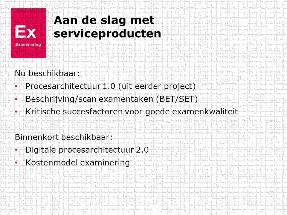 Aan de slag met serviceproducten Nu beschikbaar: • Procesarchitectuur 1.0 (uit eerder project) • Beschrijving/scan examentaken (BET/SET) • Kritische s