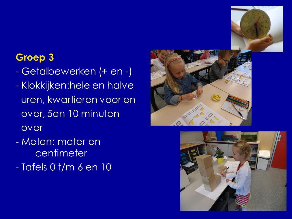Groep 3 - Getalbewerken (+ en -) - Klokkijken:hele en halve uren, kwartieren voor en over, 5en 10 minuten over - Meten: meter en centimeter - Tafels 0 t/m 6 en 10