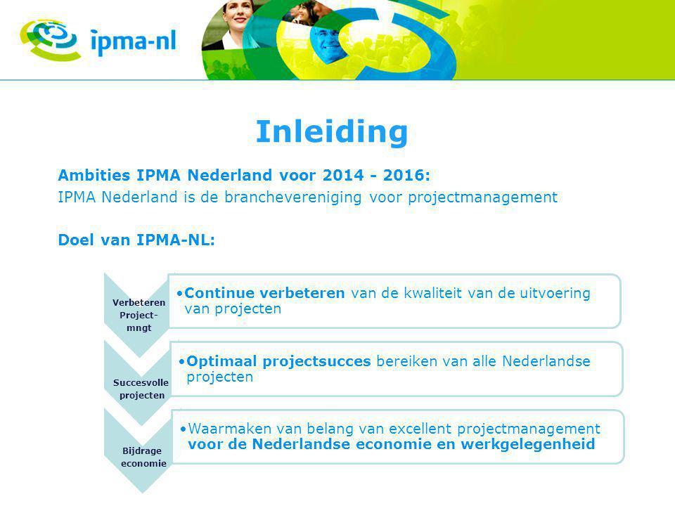 Inleiding Ambities IPMA Nederland voor 2014 - 2016: IPMA Nederland is de branchevereniging voor projectmanagement Doel van IPMA-NL: Verbeteren Project- mngt •Continue verbeteren van de kwaliteit van de uitvoering van projecten Succesvolle projecten •Optimaal projectsucces bereiken van alle Nederlandse projecten Bijdrage economie •Waarmaken van belang van excellent projectmanagement voor de Nederlandse economie en werkgelegenheid