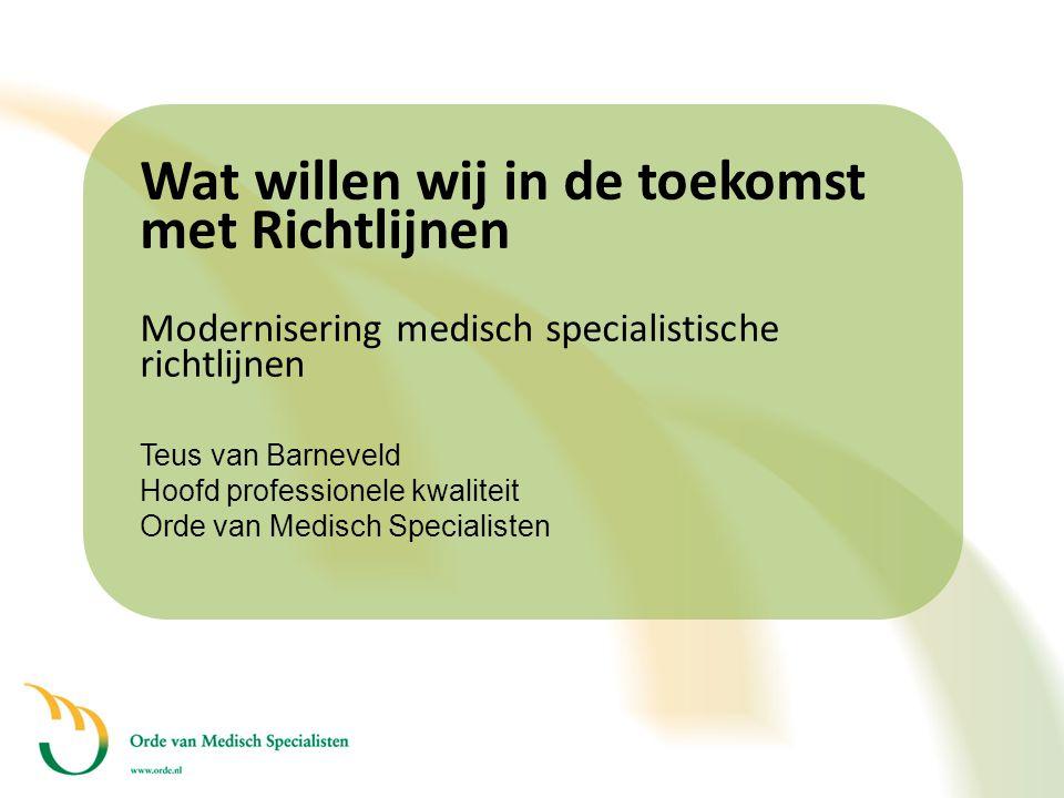 Wat willen wij in de toekomst met Richtlijnen Modernisering medisch specialistische richtlijnen Teus van Barneveld Hoofd professionele kwaliteit Orde