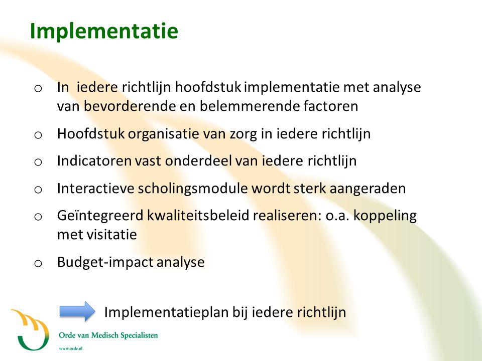 Implementatie o In iedere richtlijn hoofdstuk implementatie met analyse van bevorderende en belemmerende factoren o Hoofdstuk organisatie van zorg in