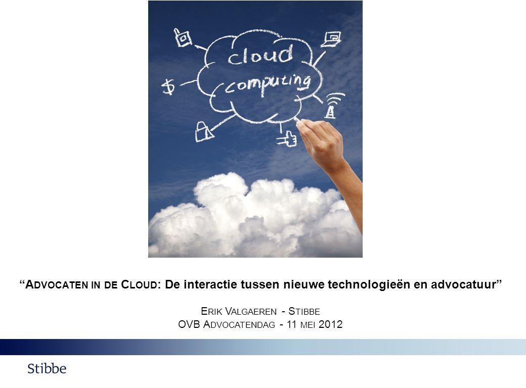 A DVOCATEN IN DE C LOUD : De interactie tussen nieuwe technologieën en advocatuur E RIK V ALGAEREN - S TIBBE OVB A DVOCATENDAG - 11 MEI 2012