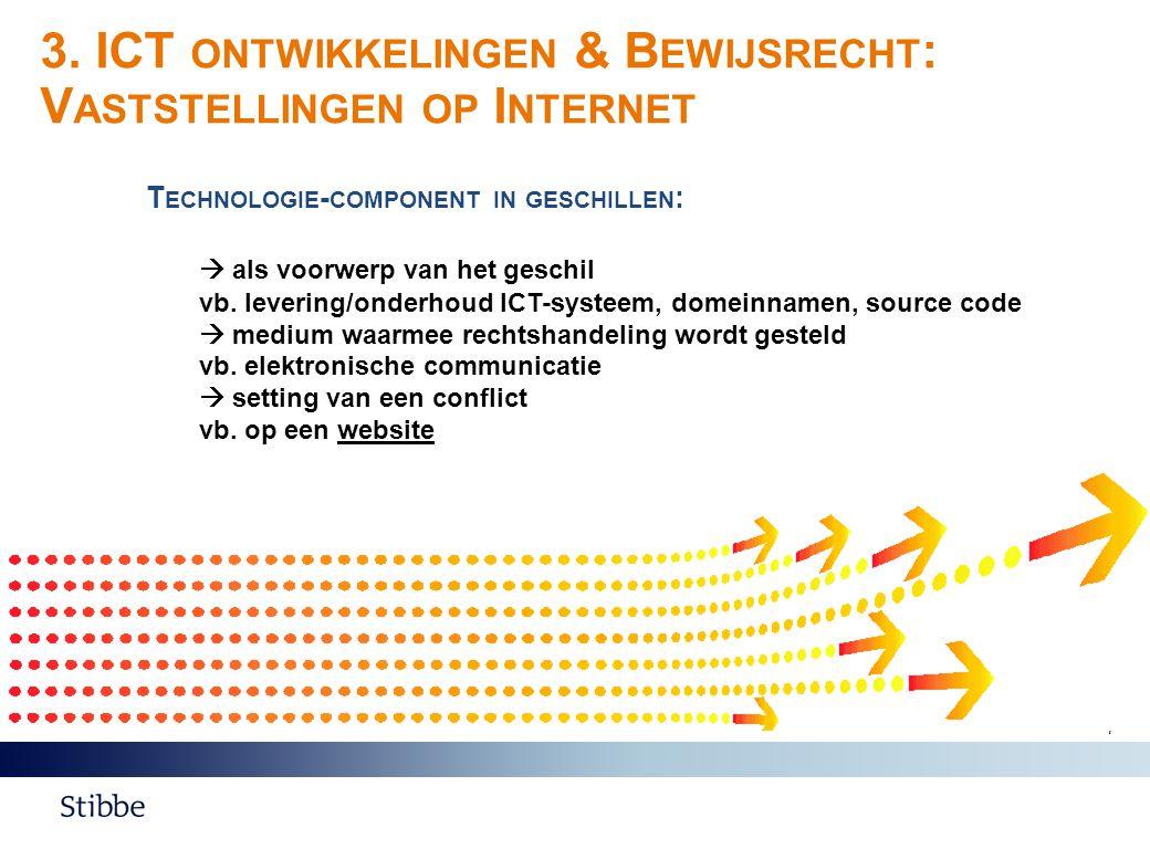 3. ICT ONTWIKKELINGEN & B EWIJSRECHT : V ASTSTELLINGEN OP I NTERNET 7 T ECHNOLOGIE - COMPONENT IN GESCHILLEN :  als voorwerp van het geschil vb. leve