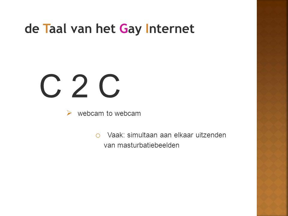 C 2 C  webcam to webcam o Vaak: simultaan aan elkaar uitzenden van masturbatiebeelden de Taal van het Gay Internet