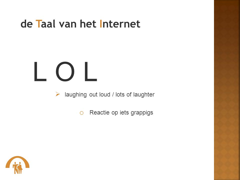 de Taal van het Internet L O L  laughing out loud / lots of laughter o Reactie op iets grappigs