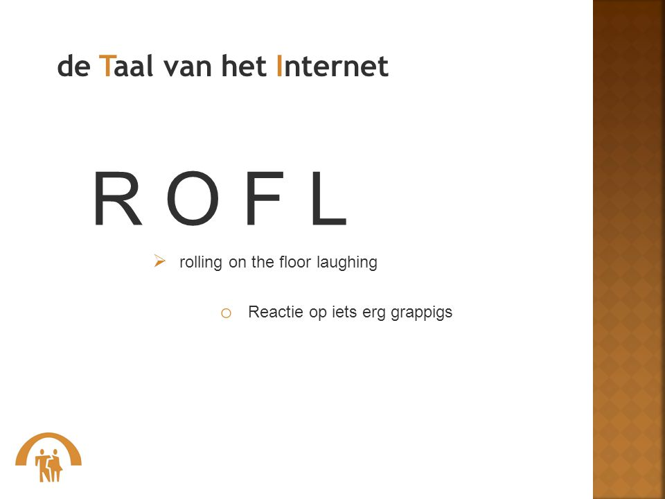 R O F L  rolling on the floor laughing o Reactie op iets erg grappigs de Taal van het Internet