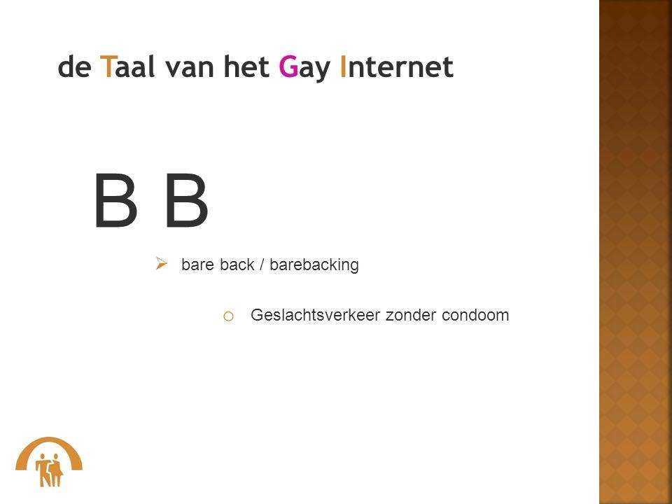 B  bare back / barebacking o Geslachtsverkeer zonder condoom de Taal van het Gay Internet