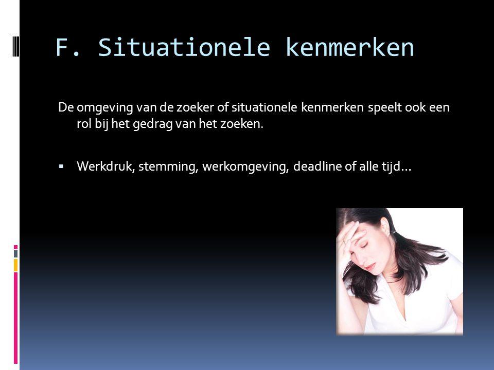 F. Situationele kenmerken De omgeving van de zoeker of situationele kenmerken speelt ook een rol bij het gedrag van het zoeken.  Werkdruk, stemming,