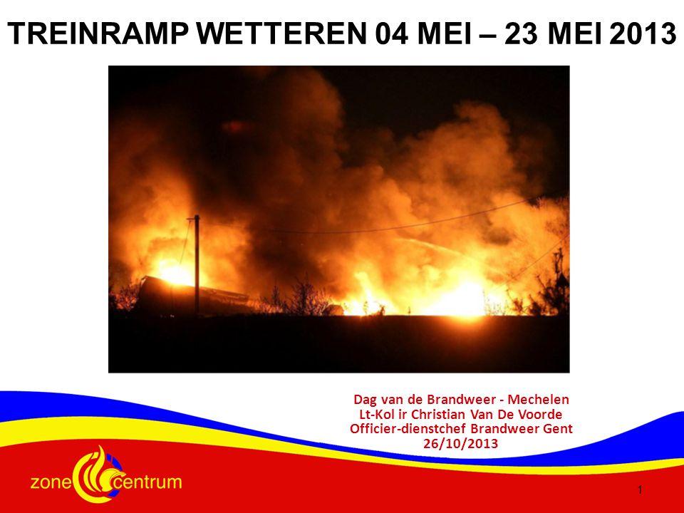 1 TREINRAMP WETTEREN 04 MEI – 23 MEI 2013 Dag van de Brandweer - Mechelen Lt-Kol ir Christian Van De Voorde Officier-dienstchef Brandweer Gent 26/10/2013