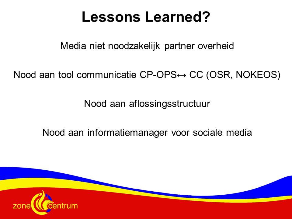 Media niet noodzakelijk partner overheid Nood aan tool communicatie CP-OPS↔ CC (OSR, NOKEOS) Nood aan aflossingsstructuur Nood aan informatiemanager voor sociale media Lessons Learned?