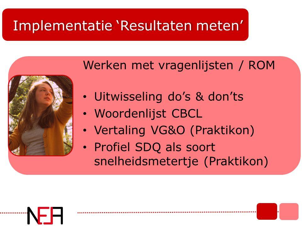 Implementatie 'Resultaten meten' Werken met vragenlijsten / ROM • Uitwisseling do's & don'ts • Woordenlijst CBCL • Vertaling VG&O (Praktikon) • Profie
