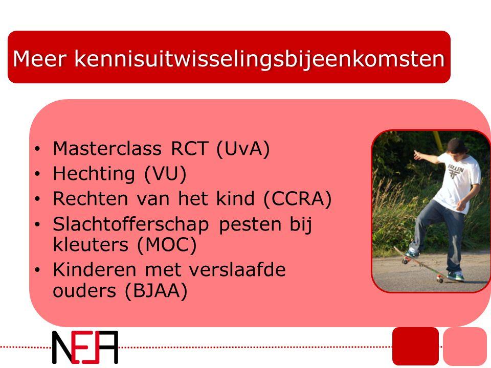 Meer kennisuitwisselingsbijeenkomsten • Masterclass RCT (UvA) • Hechting (VU) • Rechten van het kind (CCRA) • Slachtofferschap pesten bij kleuters (MO