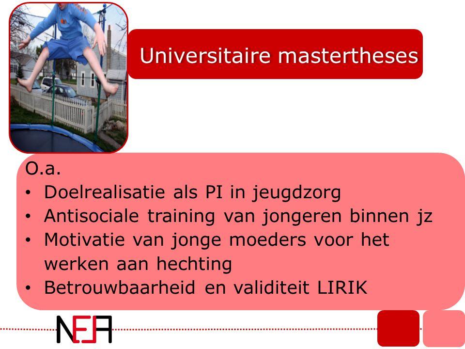 Universitaire mastertheses O.a. • Doelrealisatie als PI in jeugdzorg • Antisociale training van jongeren binnen jz • Motivatie van jonge moeders voor