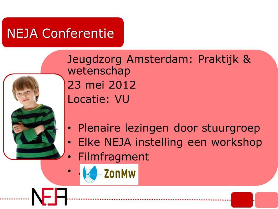 NEJA Conferentie Jeugdzorg Amsterdam: Praktijk & wetenschap 23 mei 2012 Locatie: VU • Plenaire lezingen door stuurgroep • Elke NEJA instelling een wor