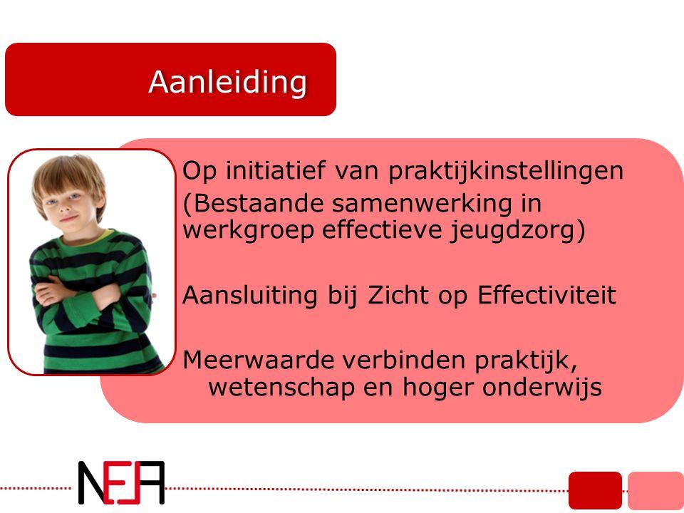 Aanleiding Op initiatief van praktijkinstellingen (Bestaande samenwerking in werkgroep effectieve jeugdzorg) Aansluiting bij Zicht op Effectiviteit Me