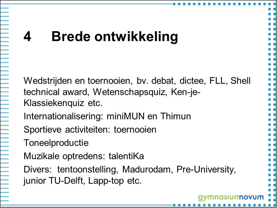 4Brede ontwikkeling Wedstrijden en toernooien, bv. debat, dictee, FLL, Shell technical award, Wetenschapsquiz, Ken-je- Klassiekenquiz etc. Internation