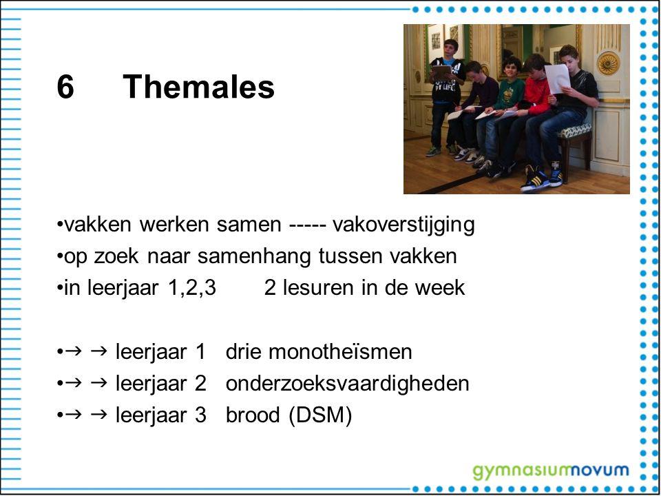 6Themales •vakken werken samen ----- vakoverstijging •op zoek naar samenhang tussen vakken •in leerjaar 1,2,3 2 lesuren in de week •   leerjaar 1 dr