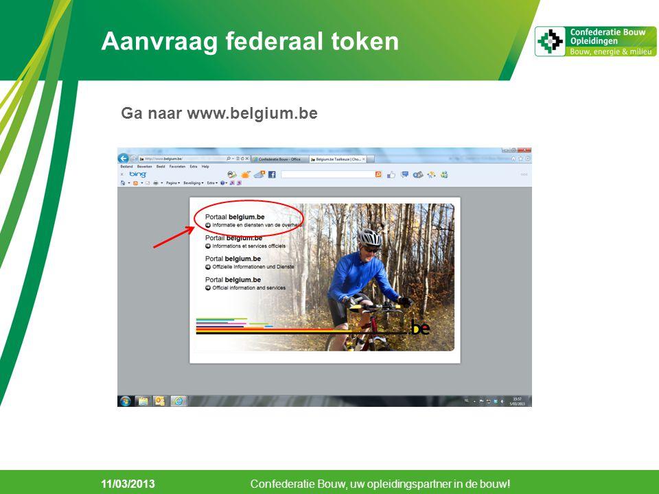 Aanvraag federaal token 11/03/2013 Confederatie Bouw, uw opleidingspartner in de bouw! Ga naar www.belgium.be