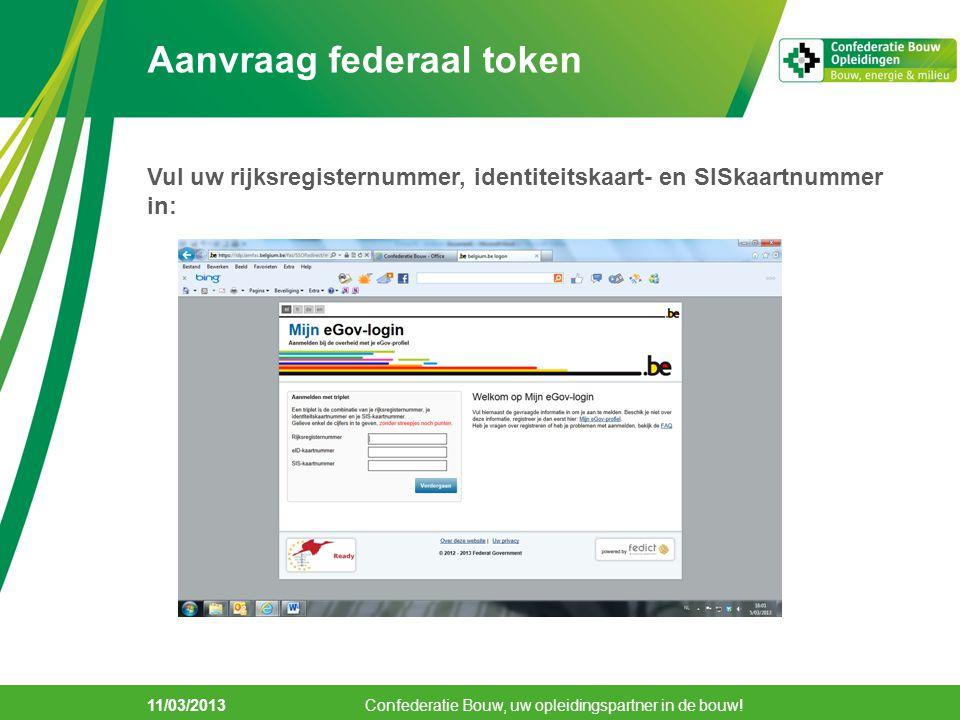 11/03/2013 Aanvraag federaal token Verklaar u akkoord met de gebruikersovereenkomst: Confederatie Bouw, uw opleidingspartner in de bouw!