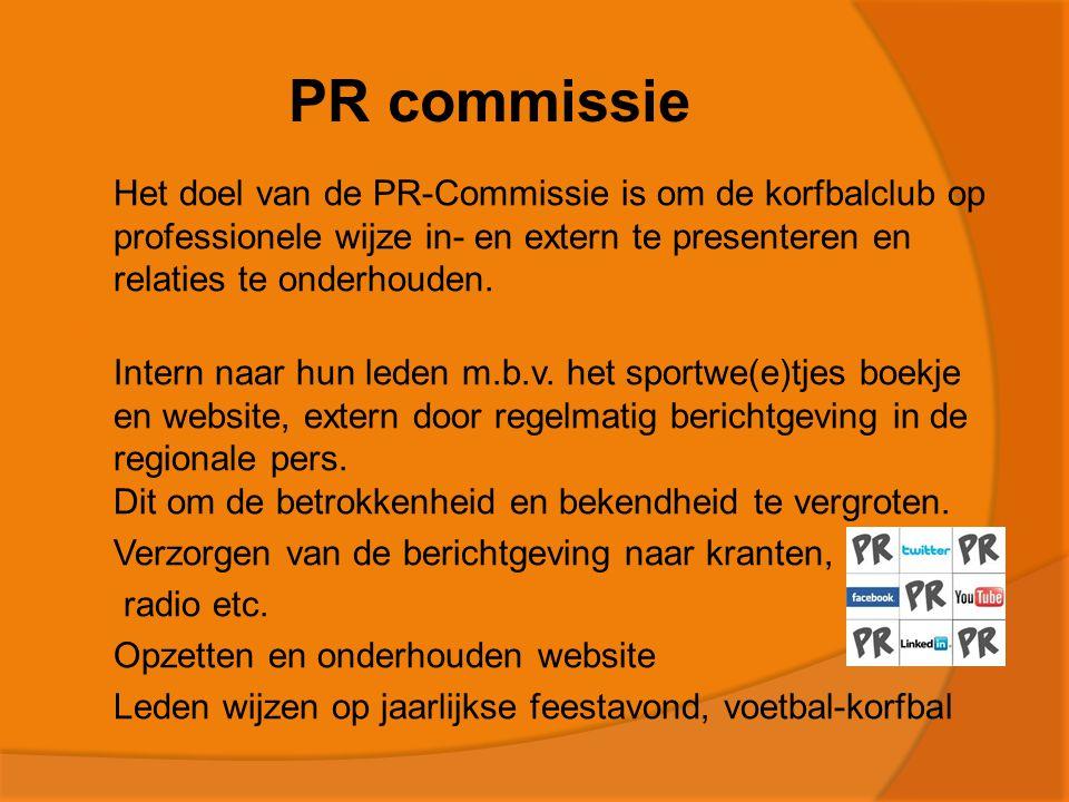 PR commissie  Het doel van de PR-Commissie is om de korfbalclub op professionele wijze in- en extern te presenteren en relaties te onderhouden.