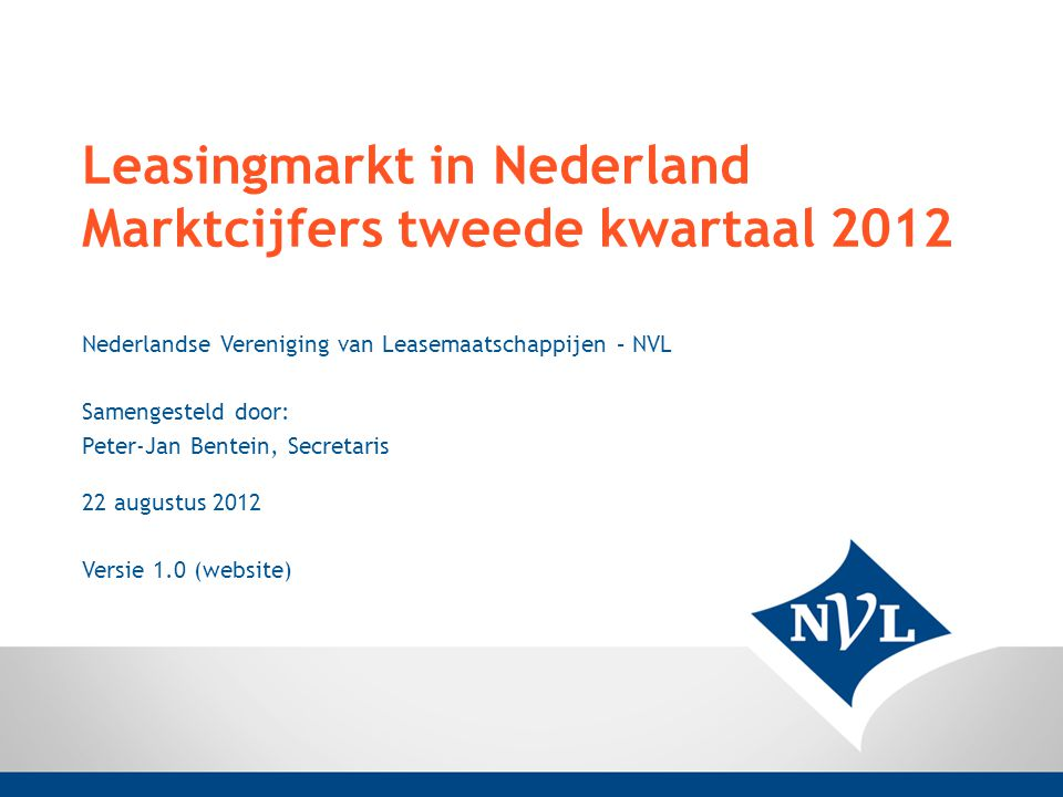 Leasingmarkt in Nederland Marktcijfers tweede kwartaal 2012 Nederlandse Vereniging van Leasemaatschappijen – NVL Samengesteld door: Peter-Jan Bentein, Secretaris 22 augustus 2012 Versie 1.0 (website)