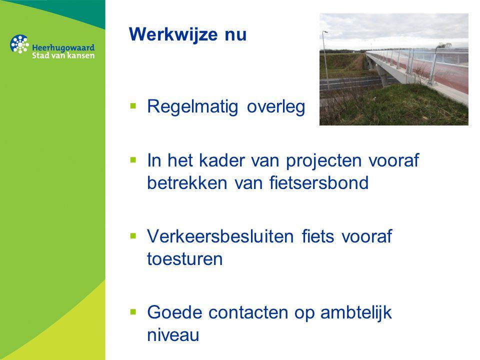 Werkwijze nu  Regelmatig overleg  In het kader van projecten vooraf betrekken van fietsersbond  Verkeersbesluiten fiets vooraf toesturen  Goede contacten op ambtelijk niveau