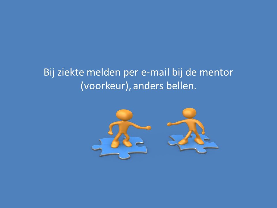 Bij ziekte melden per e-mail bij de mentor (voorkeur), anders bellen.