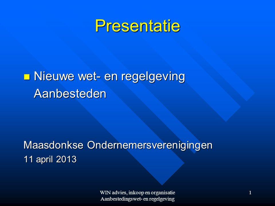 Presentatie  Nieuwe wet- en regelgeving Aanbesteden Maasdonkse Ondernemersverenigingen 11 april 2013 WIN advies, inkoop en organisatie Aanbestedingswet- en regelgeving 1