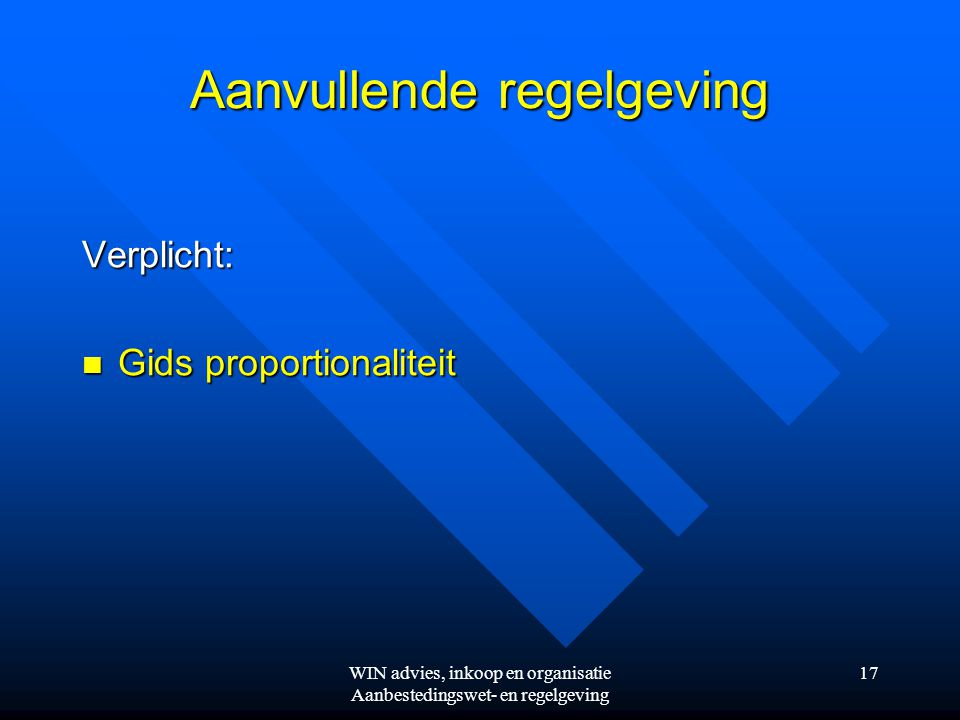 WIN advies, inkoop en organisatie Aanbestedingswet- en regelgeving 17 Aanvullende regelgeving Verplicht:  Gids proportionaliteit