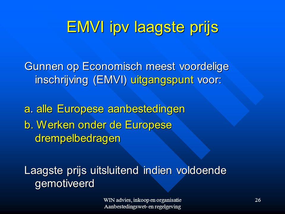 WIN advies, inkoop en organisatie Aanbestedingswet- en regelgeving 26 EMVI ipv laagste prijs Gunnen op Economisch meest voordelige inschrijving (EMVI) uitgangspunt voor: a.
