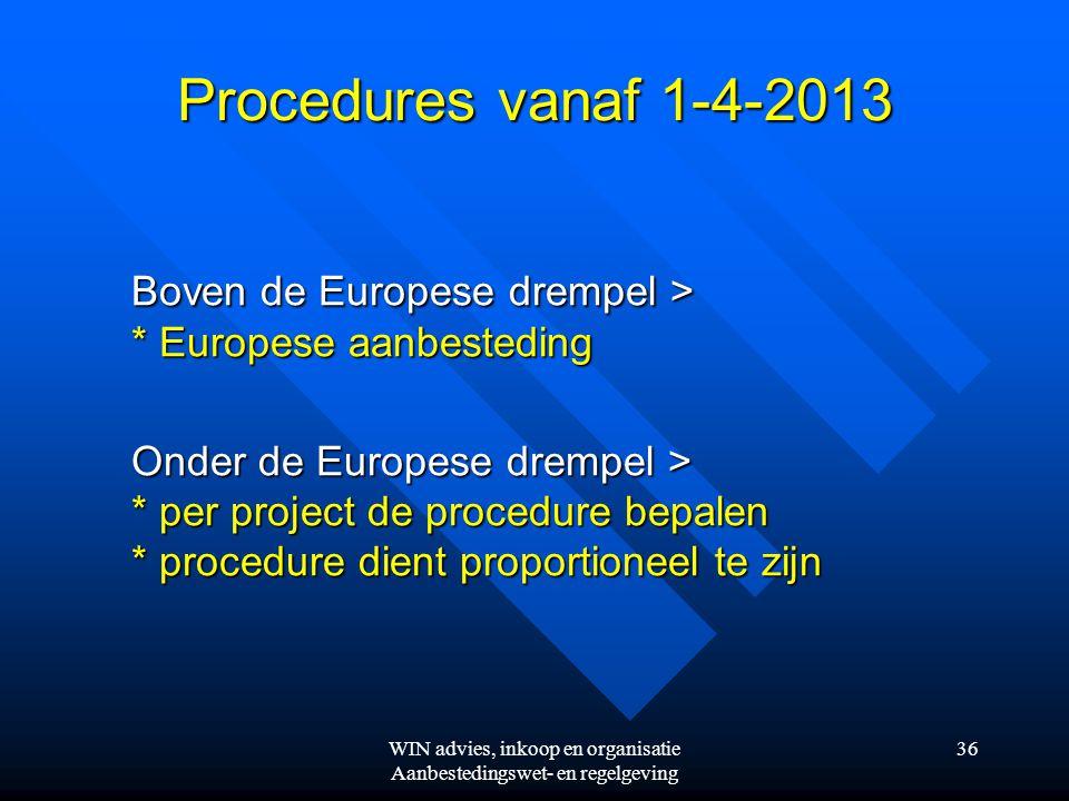 WIN advies, inkoop en organisatie Aanbestedingswet- en regelgeving 36 Procedures vanaf 1-4-2013 Boven de Europese drempel > * Europese aanbesteding Onder de Europese drempel > * per project de procedure bepalen * procedure dient proportioneel te zijn