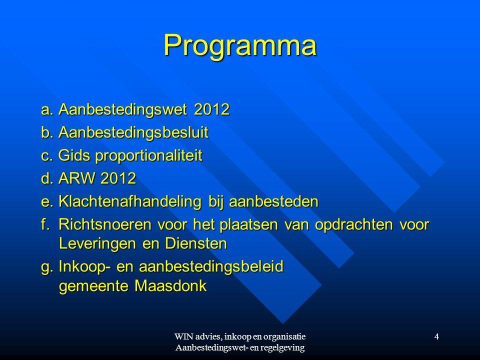 WIN advies, inkoop en organisatie Aanbestedingswet- en regelgeving 4 Programma a. Aanbestedingswet 2012 b. Aanbestedingsbesluit c. Gids proportionalit