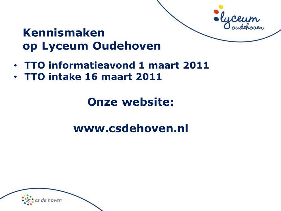 Kennismaken op Lyceum Oudehoven • TTO informatieavond 1 maart 2011 • TTO intake 16 maart 2011 Onze website: www.csdehoven.nl