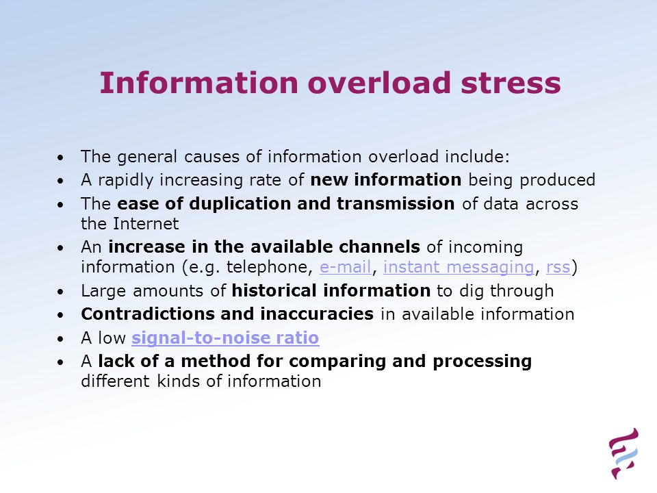 Information overload stress • The general causes of information overload include: • A rapidly increasing rate of new information being produced • The ease of duplication and transmission of data across the Internet • An increase in the available channels of incoming information (e.g.