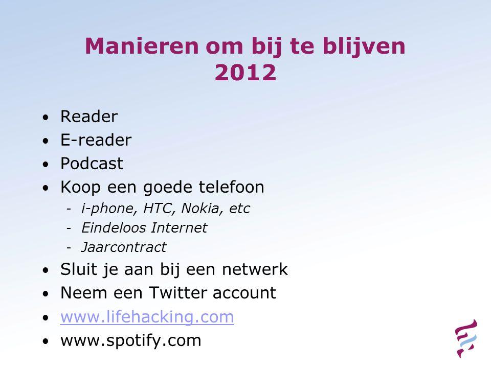 Manieren om bij te blijven 2012 • Reader • E-reader • Podcast • Koop een goede telefoon - i-phone, HTC, Nokia, etc - Eindeloos Internet - Jaarcontract • Sluit je aan bij een netwerk • Neem een Twitter account • www.lifehacking.com www.lifehacking.com • www.spotify.com