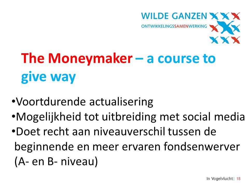 In Vogelvlucht| 18 The Moneymaker – a course to give way • Voortdurende actualisering • Mogelijkheid tot uitbreiding met social media • Doet recht aan niveauverschil tussen de beginnende en meer ervaren fondsenwerver (A- en B- niveau)