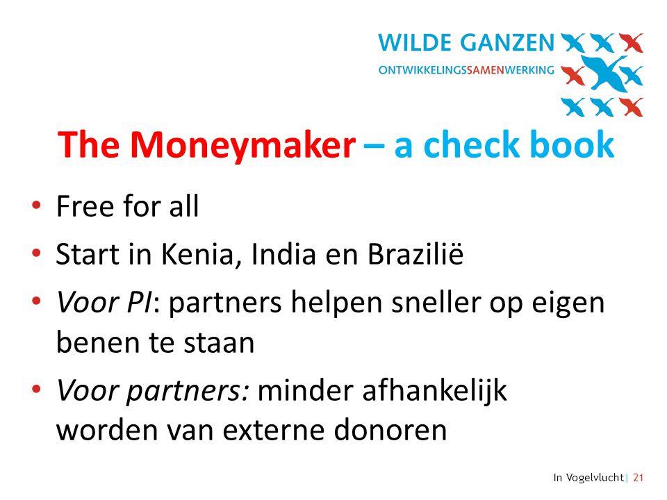 In Vogelvlucht| 21 The Moneymaker – a check book • Free for all • Start in Kenia, India en Brazilië • Voor PI: partners helpen sneller op eigen benen