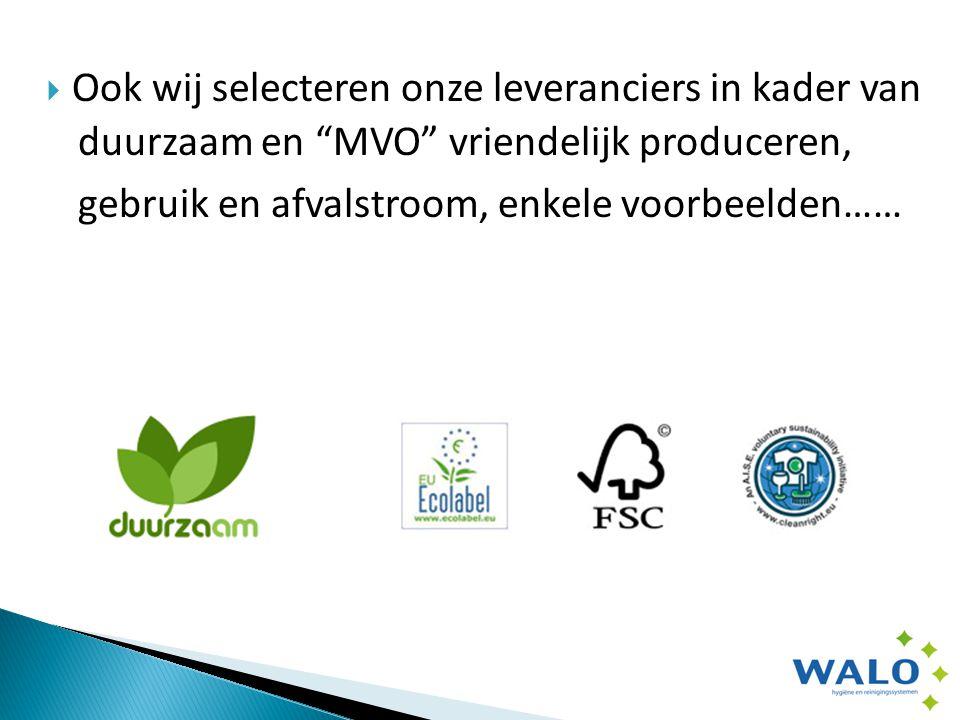  Ook wij selecteren onze leveranciers in kader van duurzaam en MVO vriendelijk produceren, gebruik en afvalstroom, enkele voorbeelden……