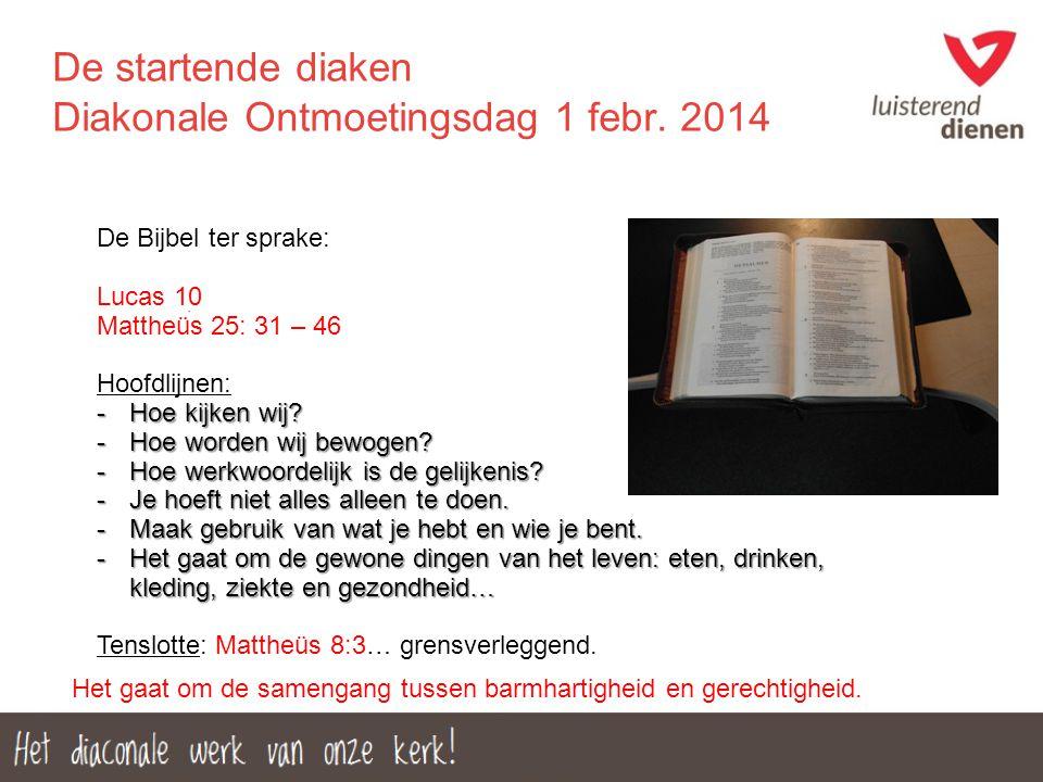 De startende diaken Diakonale Ontmoetingsdag 1 febr. 2014 De Bijbel ter sprake: Lucas 10 Mattheüs 25: 31 – 46 Hoofdlijnen: -Hoe kijken wij? -Hoe worde