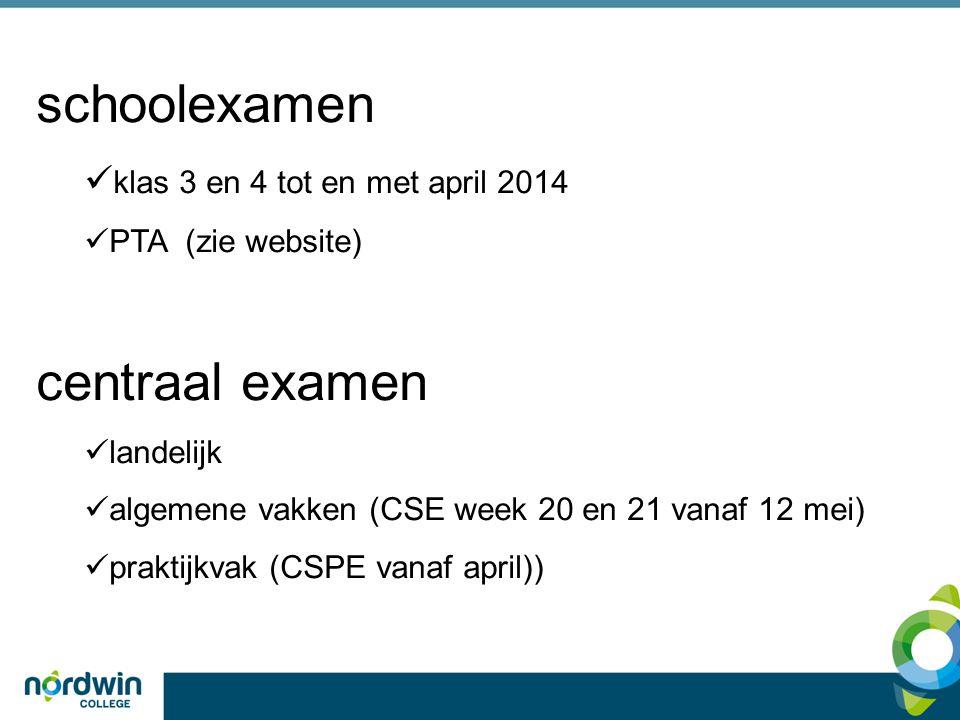 schoolexamen  klas 3 en 4 tot en met april 2014  PTA (zie website) centraal examen  landelijk  algemene vakken (CSE week 20 en 21 vanaf 12 mei)  praktijkvak (CSPE vanaf april))