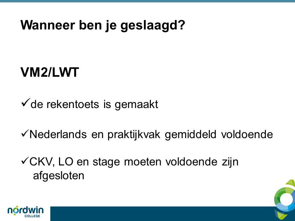 Wanneer ben je geslaagd? VM2/LWT  de rekentoets is gemaakt  Nederlands en praktijkvak gemiddeld voldoende  CKV, LO en stage moeten voldoende zijn a