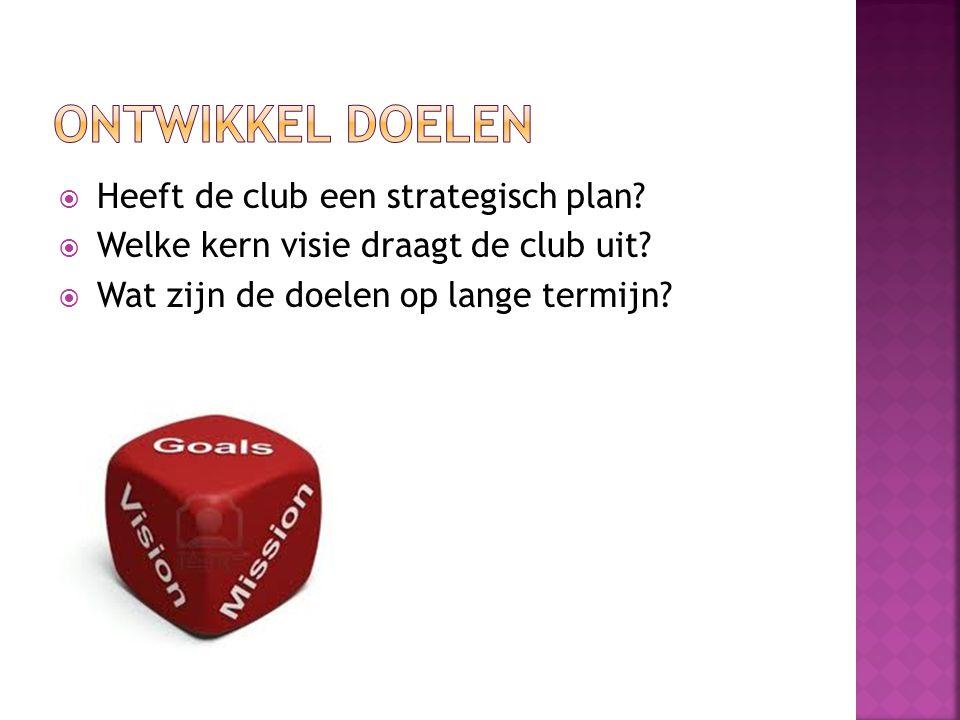  Heeft de club een strategisch plan?  Welke kern visie draagt de club uit?  Wat zijn de doelen op lange termijn?