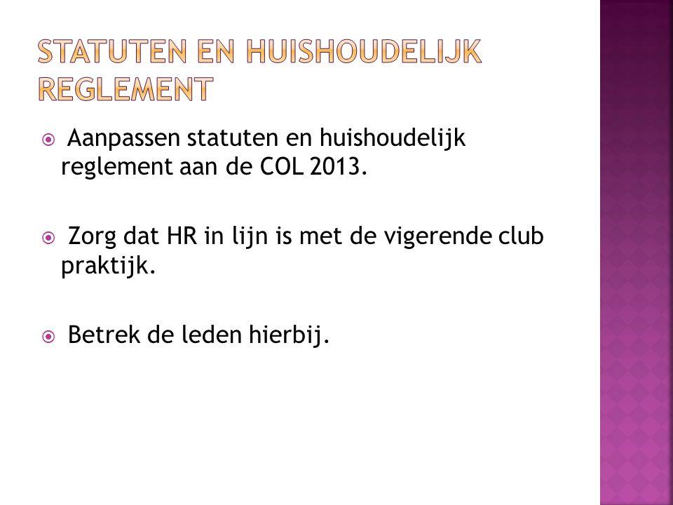  Aanpassen statuten en huishoudelijk reglement aan de COL 2013.  Zorg dat HR in lijn is met de vigerende club praktijk.  Betrek de leden hierbij.