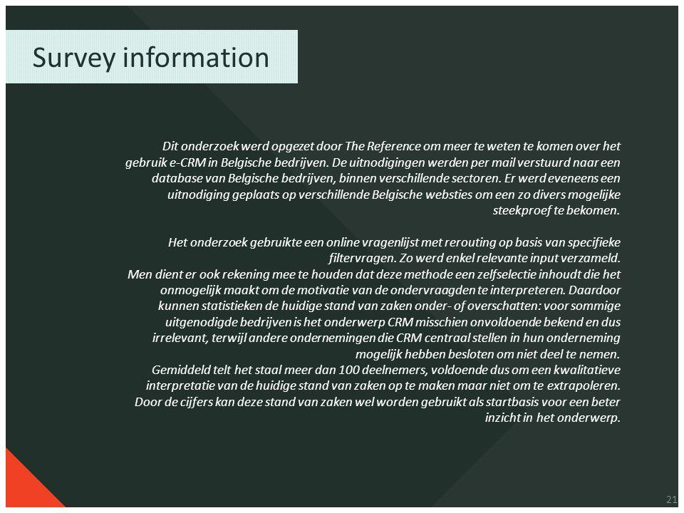 21 Survey information Dit onderzoek werd opgezet door The Reference om meer te weten te komen over het gebruik e-CRM in Belgische bedrijven. De uitnod