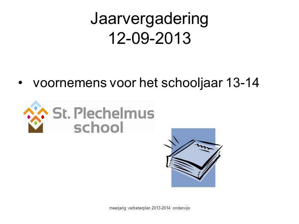 Jaarvergadering 12-09-2013 • voornemens voor het schooljaar 13-14 meerjarig verbeterplan 2013-2014 onderwijs