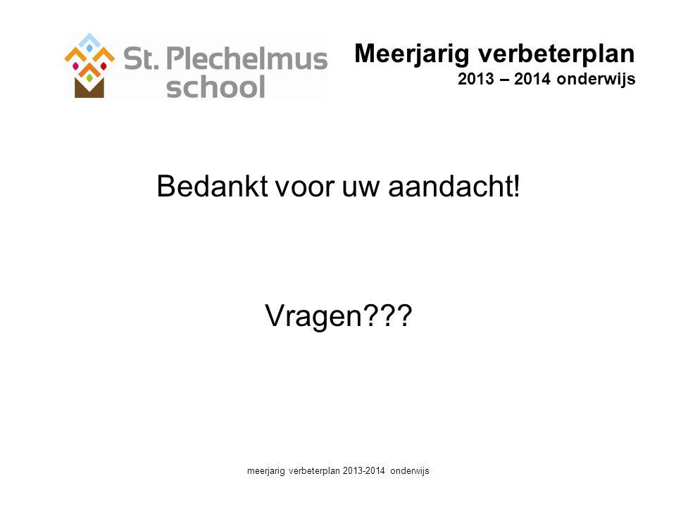 Meerjarig verbeterplan 2013 – 2014 onderwijs Bedankt voor uw aandacht.