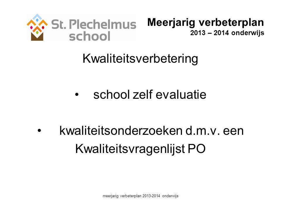 Meerjarig verbeterplan 2013 – 2014 onderwijs Kwaliteitsverbetering •school zelf evaluatie • kwaliteitsonderzoeken d.m.v.