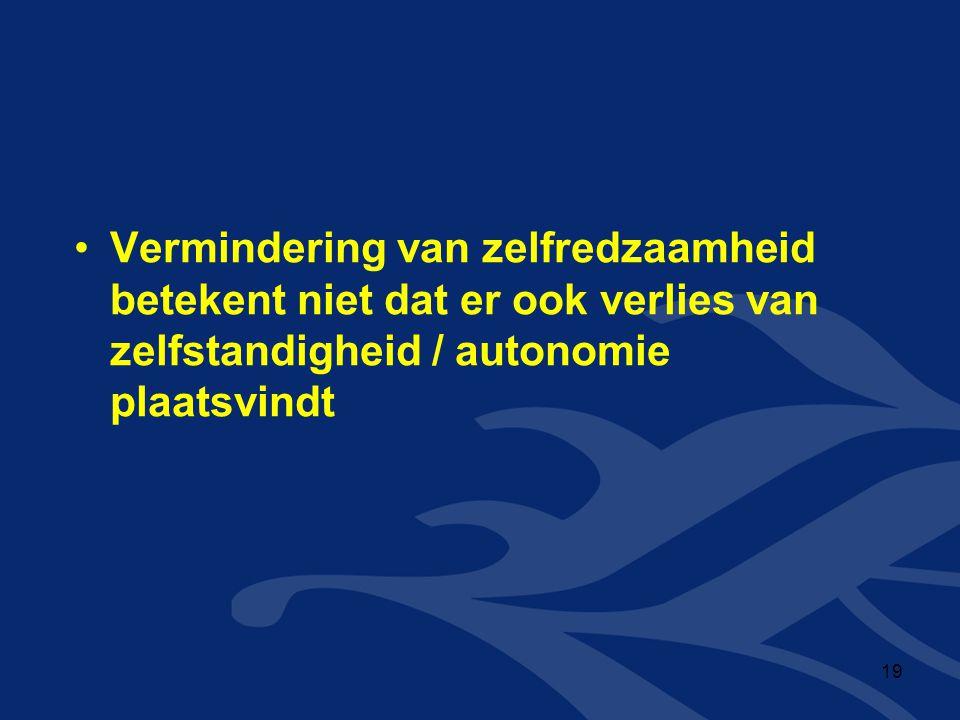 •Vermindering van zelfredzaamheid betekent niet dat er ook verlies van zelfstandigheid / autonomie plaatsvindt 19
